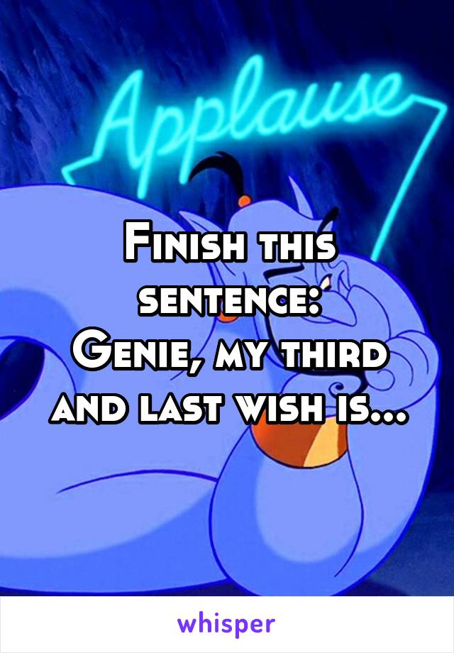 Finish this sentence: Genie, my third and last wish is...