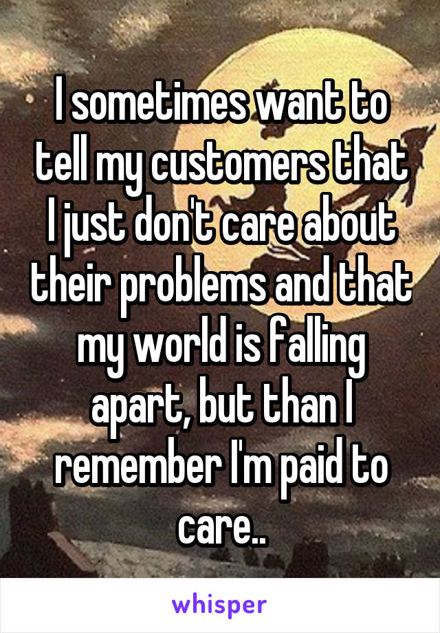 I sometimes want to tell my customers that I just don't care about their problems and that my world is falling apart, but than I remember I'm paid to care..