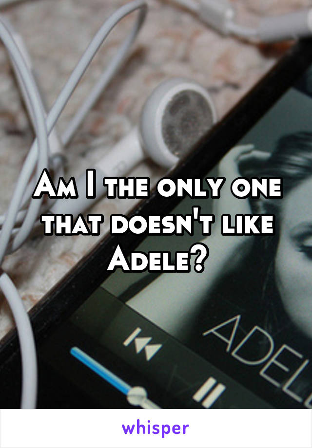 Am I the only one that doesn't like Adele?