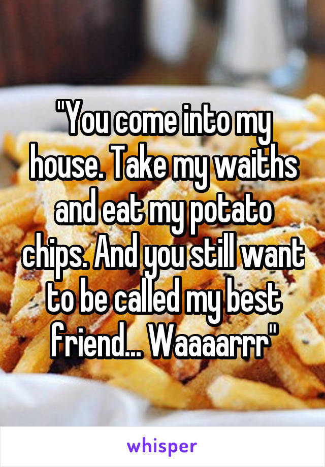 """You come into my house. Take my waiths and eat my potato chips. And you still want to be called my best friend... Waaaarrr"""