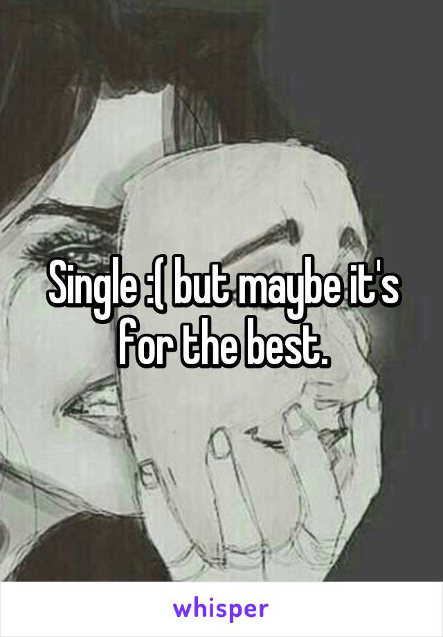 Single :( but maybe it's for the best.