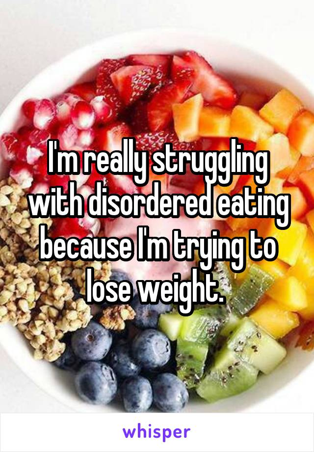 I'm really struggling with disordered eating because I'm trying to lose weight.