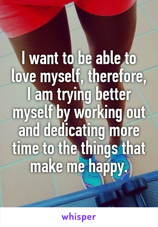 I want to be able to love myself, therefore, I am trying better myself by working out and dedicating more time to the things that make me happy.