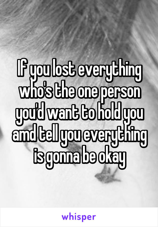 If you lost everything who's the one person you'd want to hold you amd tell you everything is gonna be okay
