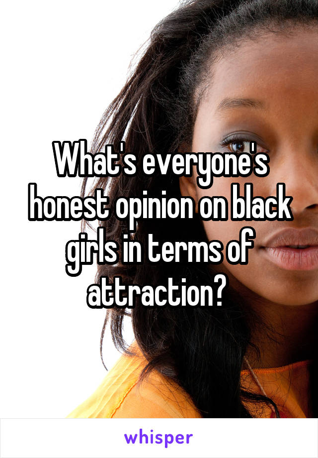 What's everyone's honest opinion on black girls in terms of attraction?
