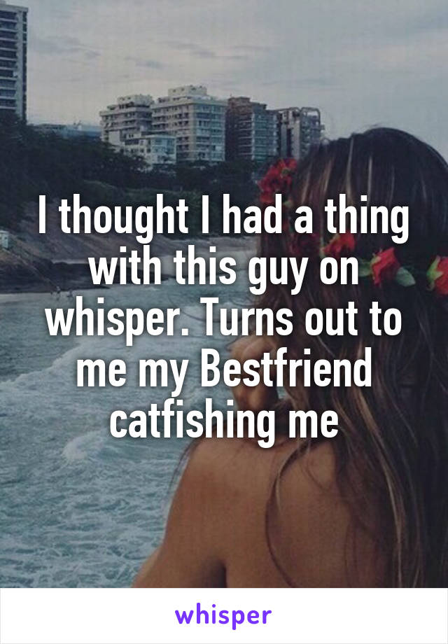 I thought I had a thing with this guy on whisper. Turns out to me my Bestfriend catfishing me