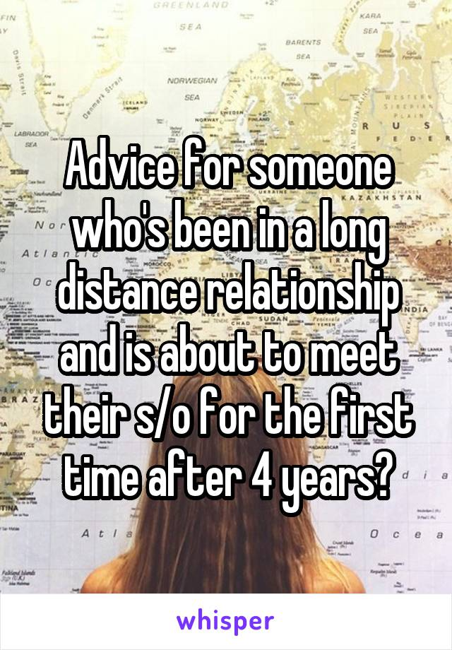 Advice for someone who's been in a long distance relationship and is about to meet their s/o for the first time after 4 years?