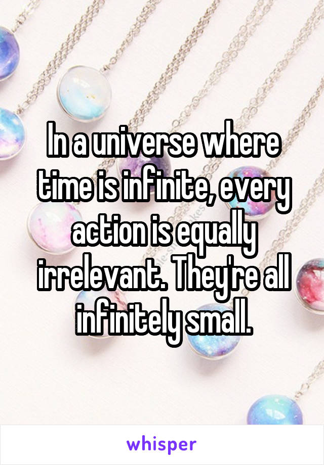 In a universe where time is infinite, every action is equally irrelevant. They're all infinitely small.