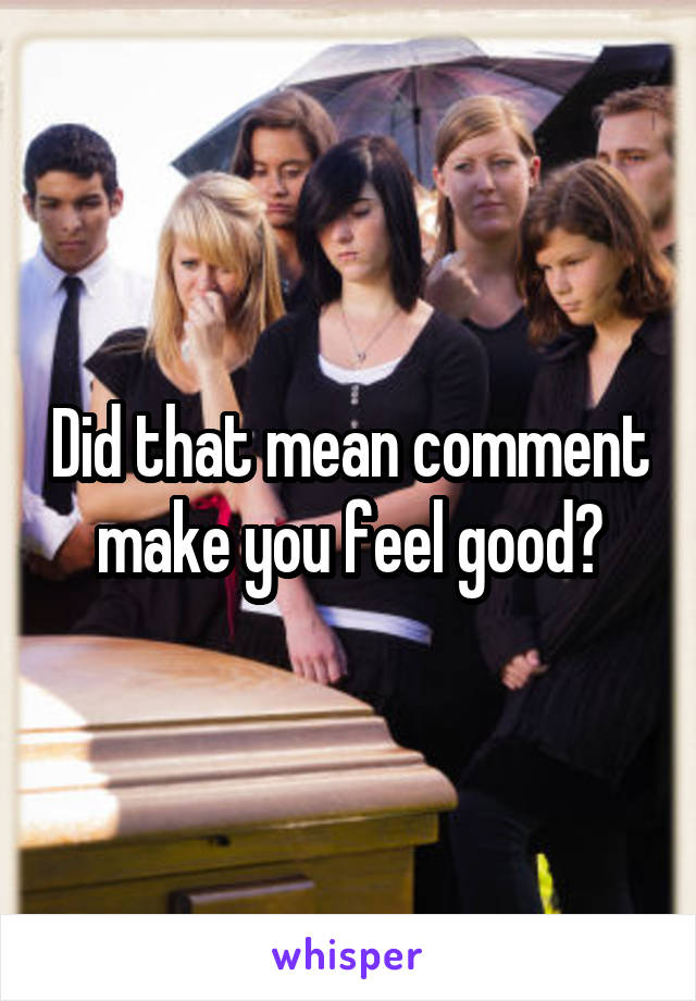 Did that mean comment make you feel good?