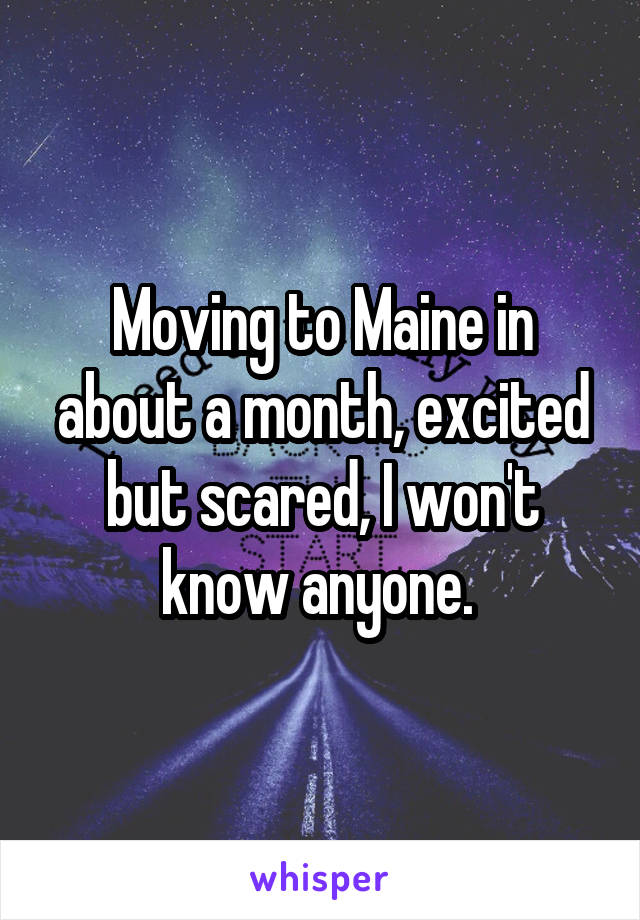 Moving to Maine in about a month, excited but scared, I won't know anyone.