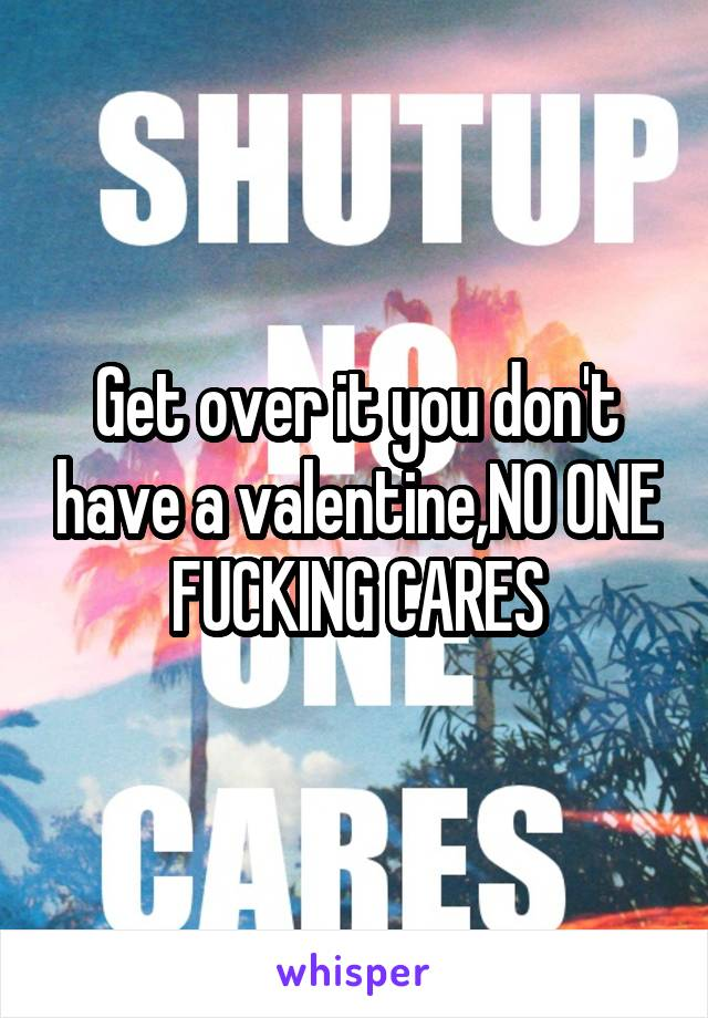 Get over it you don't have a valentine,NO ONE FUCKING CARES