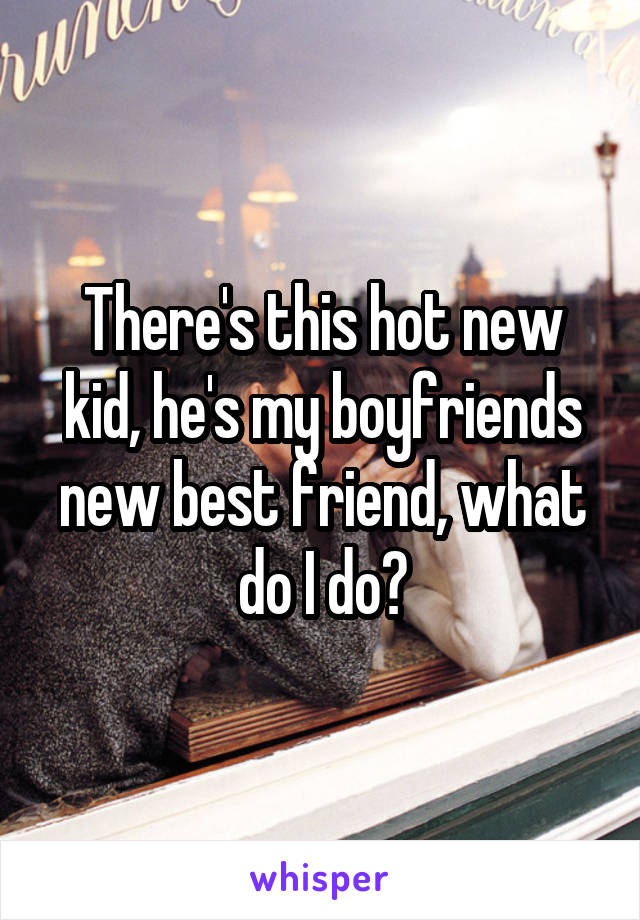 There's this hot new kid, he's my boyfriends new best friend, what do I do?