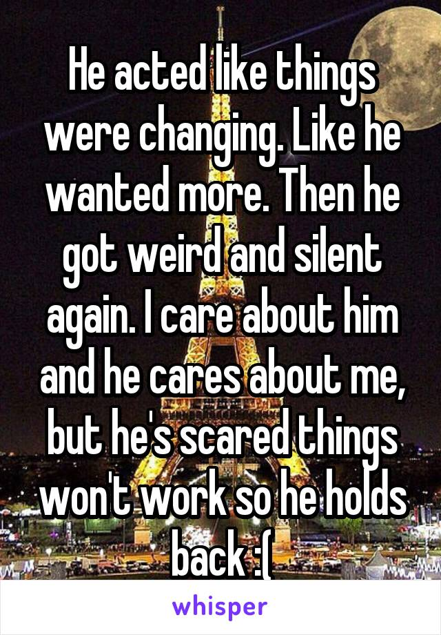 He acted like things were changing. Like he wanted more. Then he got weird and silent again. I care about him and he cares about me, but he's scared things won't work so he holds back :(