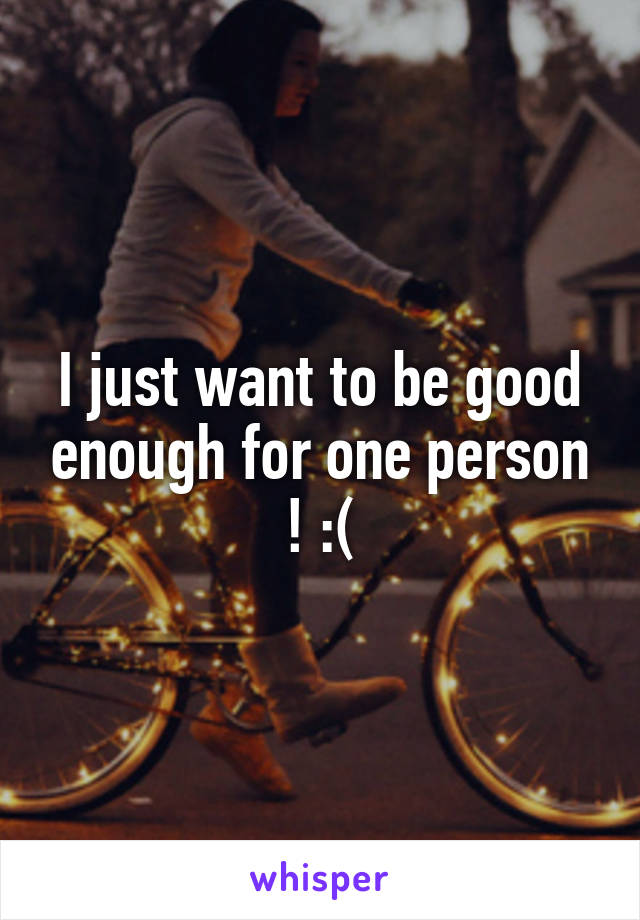 I just want to be good enough for one person ! :(