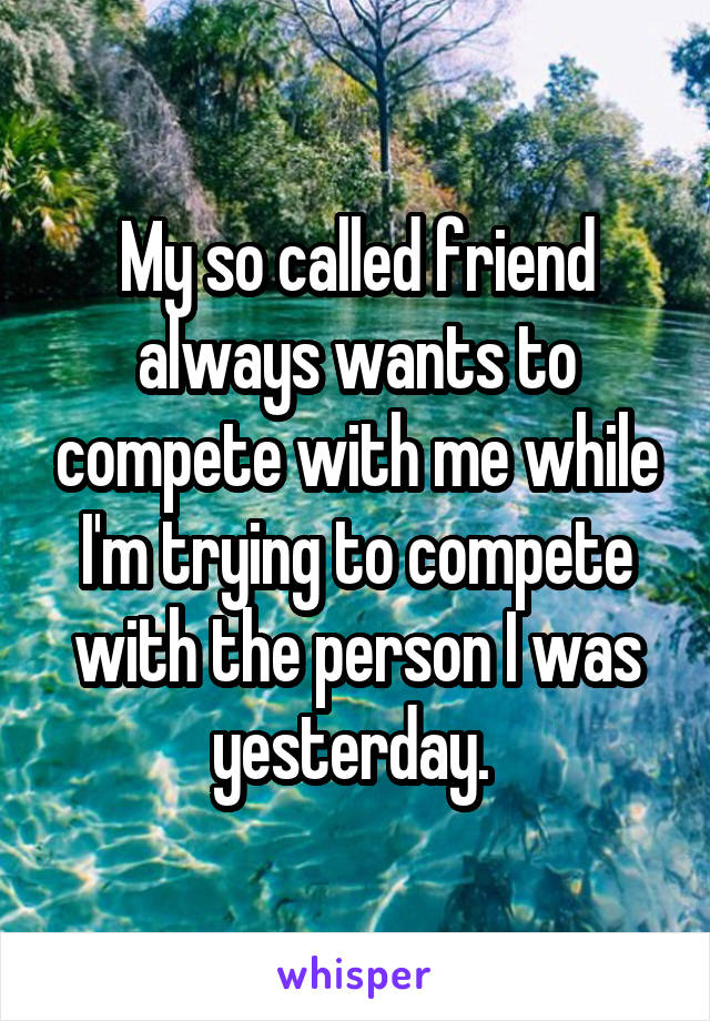 My so called friend always wants to compete with me while I'm trying to compete with the person I was yesterday.