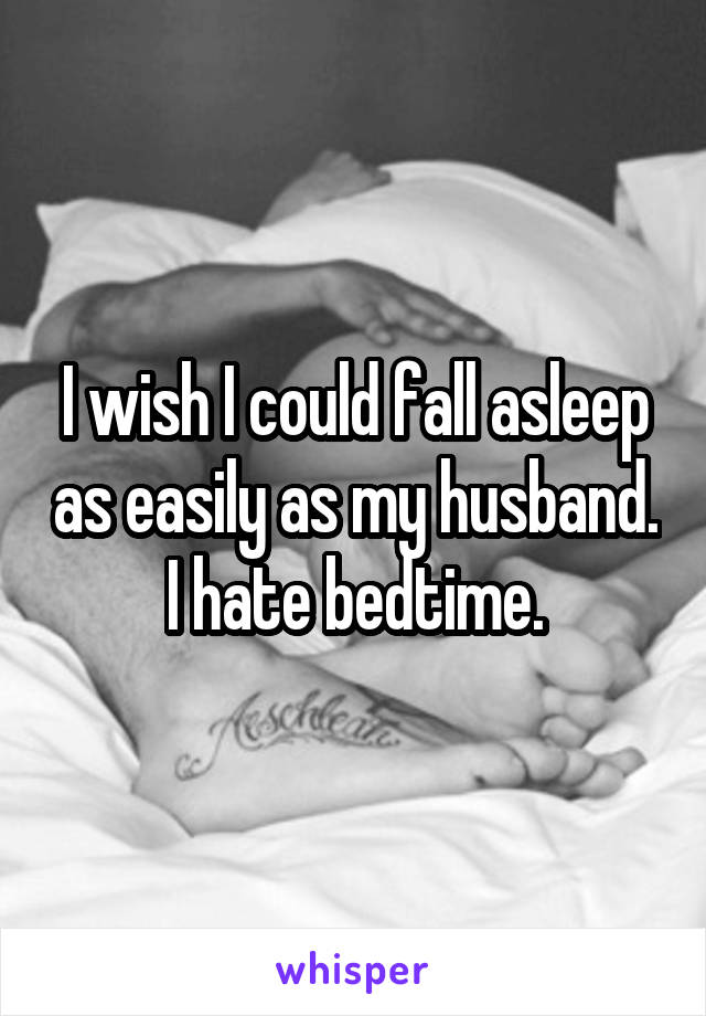 I wish I could fall asleep as easily as my husband. I hate bedtime.