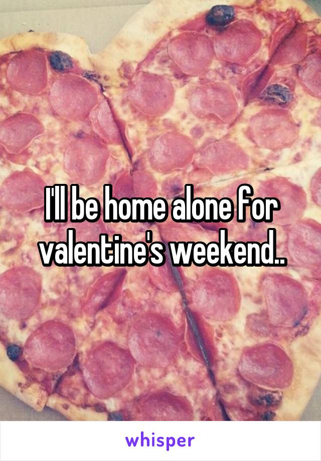 I'll be home alone for valentine's weekend..