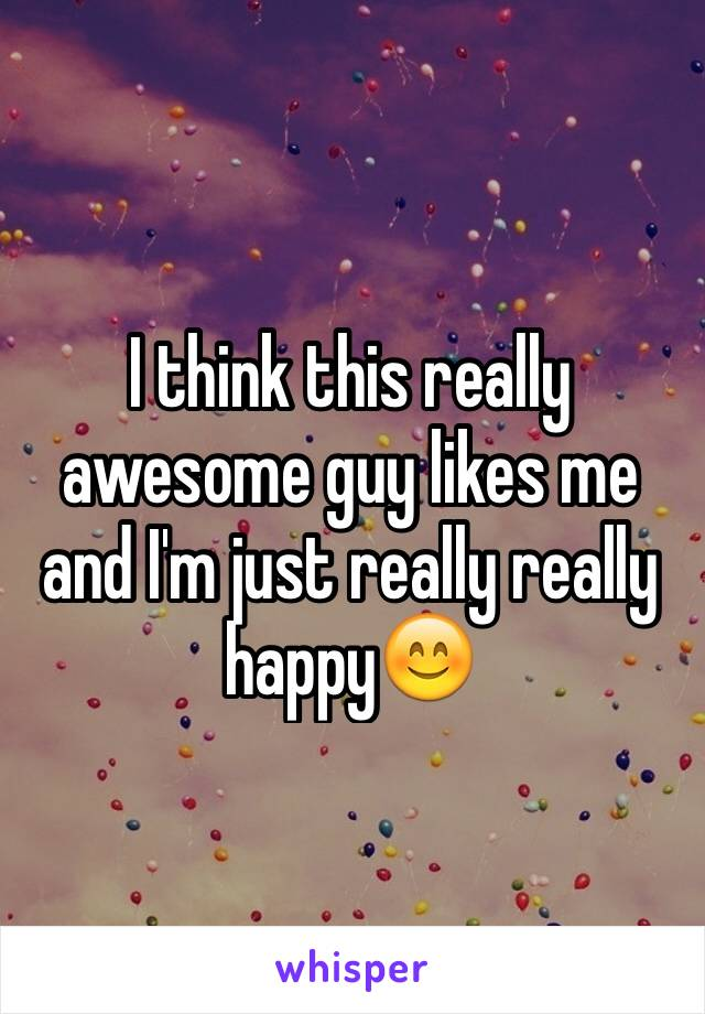 I think this really awesome guy likes me and I'm just really really happy😊