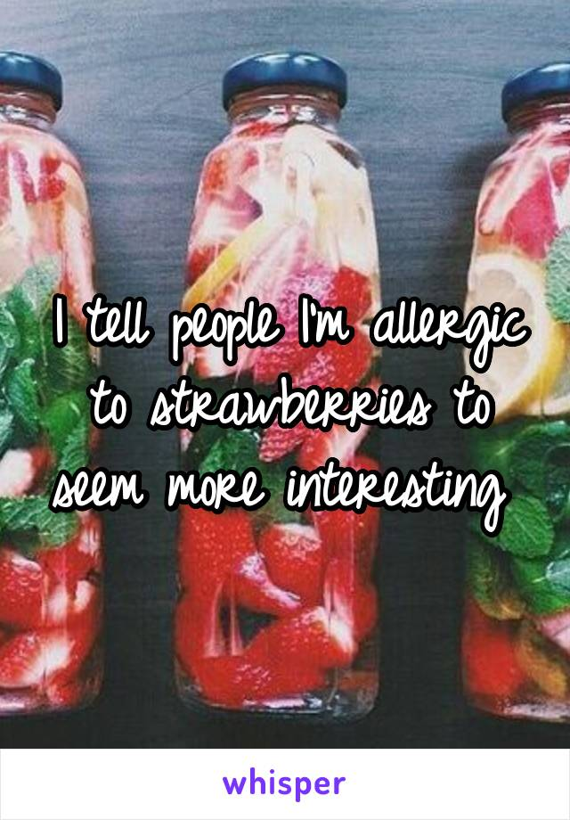 I tell people I'm allergic to strawberries to seem more interesting