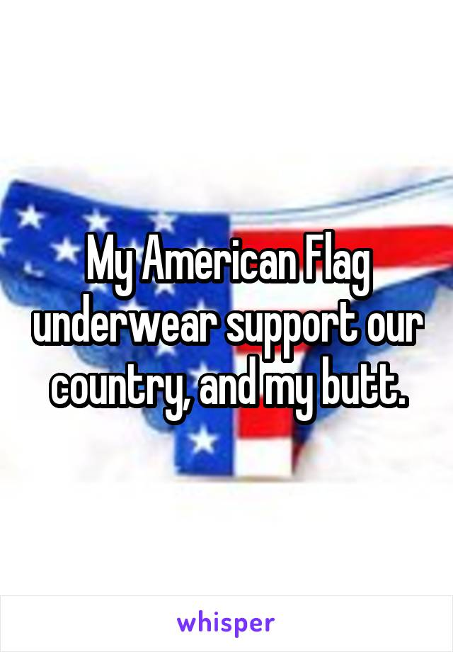 My American Flag underwear support our country, and my butt.