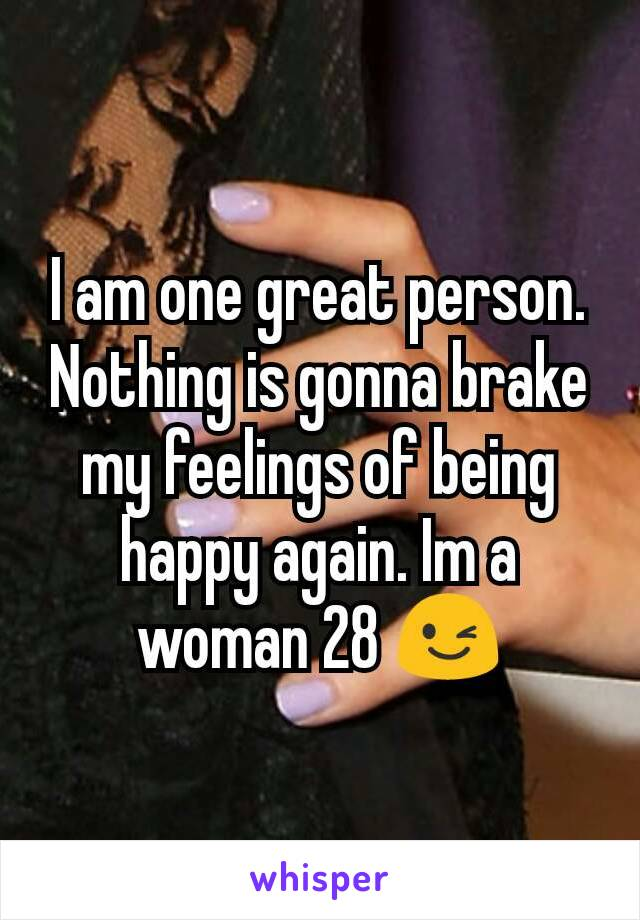 I am one great person. Nothing is gonna brake my feelings of being happy again. Im a woman 28 😉