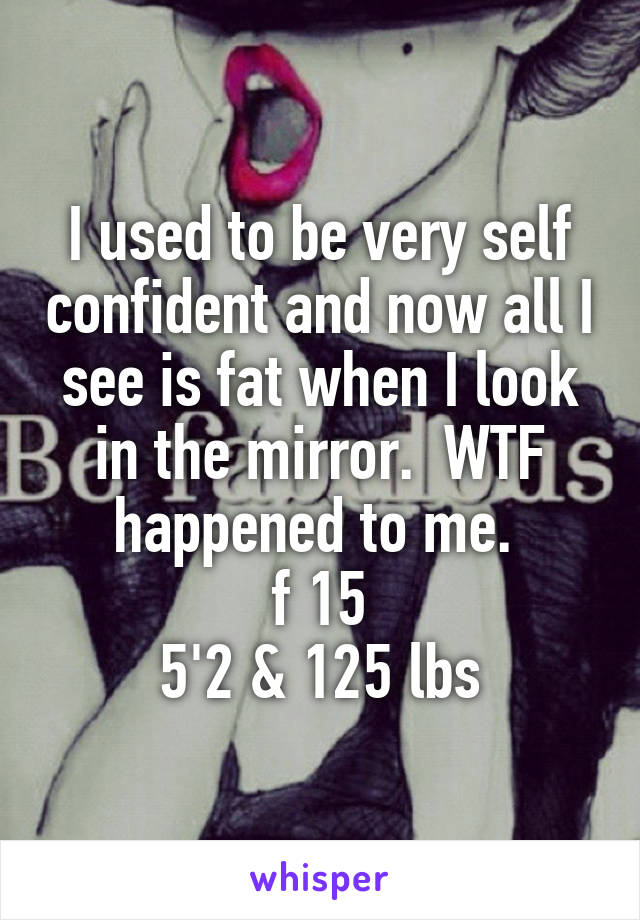 I used to be very self confident and now all I see is fat when I look in the mirror.  WTF happened to me.  f 15 5'2 & 125 lbs