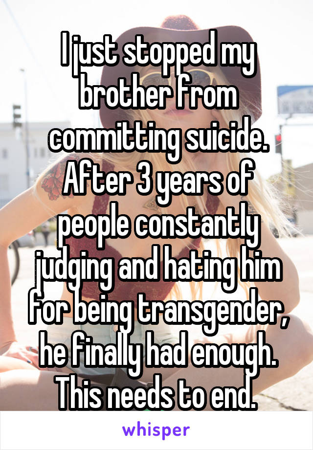 I just stopped my brother from committing suicide. After 3 years of people constantly judging and hating him for being transgender, he finally had enough. This needs to end.