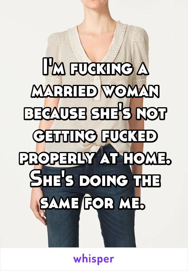 I'm fucking a married woman because she's not getting fucked properly at home. She's doing the same for me.