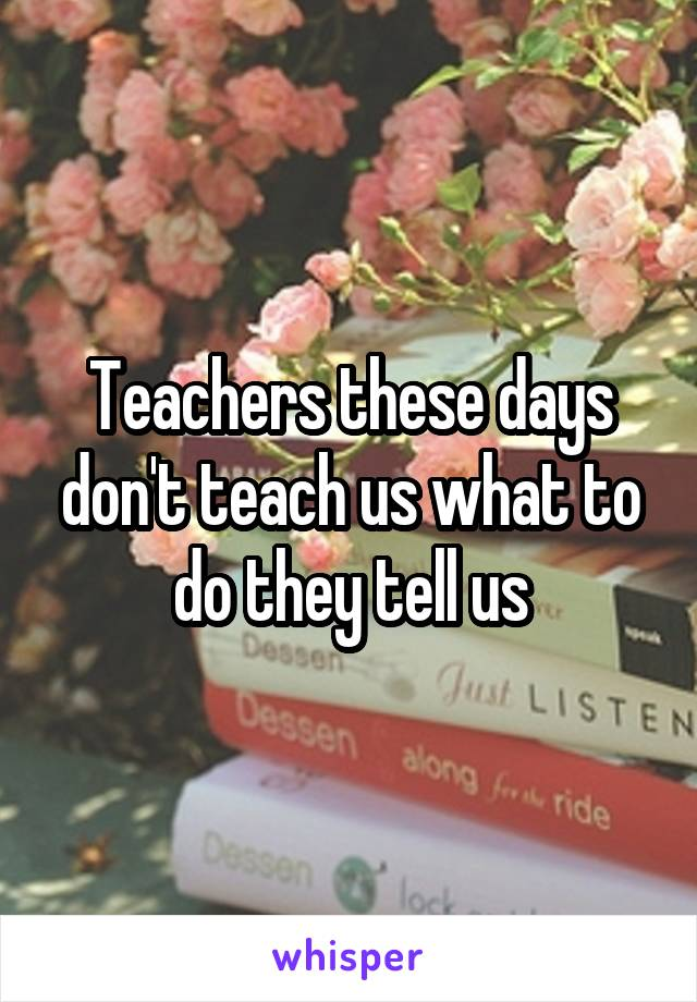 Teachers these days don't teach us what to do they tell us