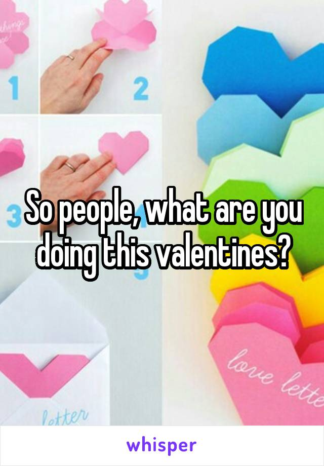 So people, what are you doing this valentines?