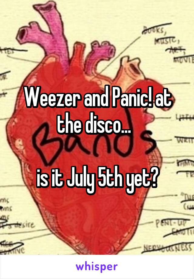 Weezer and Panic! at the disco...    is it July 5th yet?