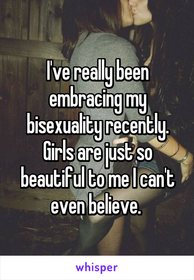 I've really been embracing my bisexuality recently. Girls are just so beautiful to me I can't even believe.