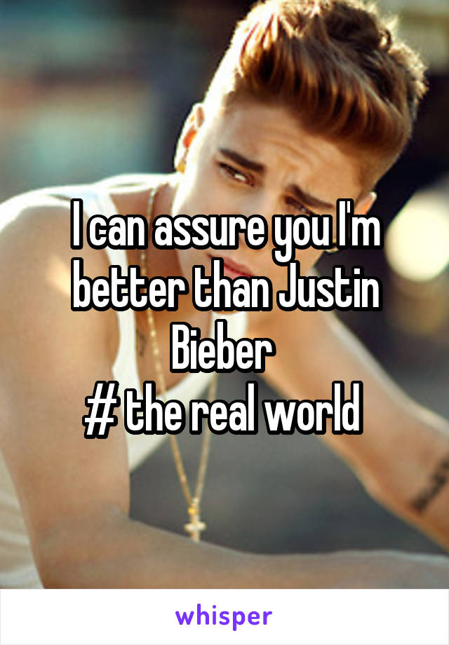 I can assure you I'm better than Justin Bieber  # the real world