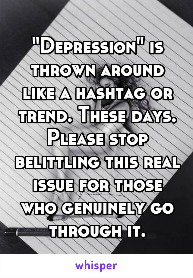 """""""Depression"""" is thrown around like a hashtag or trend. These days. Please stop belittling this real issue for those who genuinely go through it."""