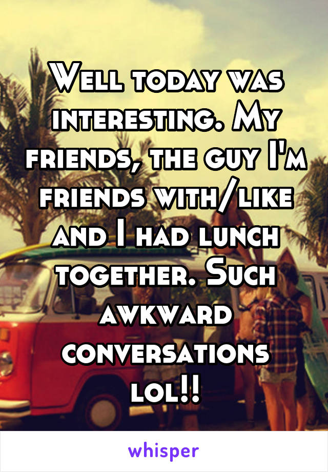 Well today was interesting. My friends, the guy I'm friends with/like and I had lunch together. Such awkward conversations lol!!