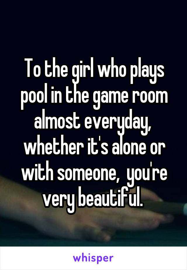 To the girl who plays pool in the game room almost everyday,  whether it's alone or with someone,  you're very beautiful.