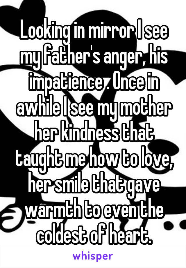 Looking in mirror I see my father's anger, his impatience . Once in awhile I see my mother her kindness that taught me how to love, her smile that gave warmth to even the coldest of heart.