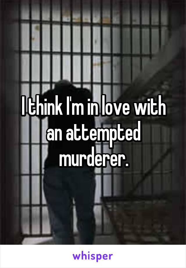 I think I'm in love with an attempted murderer.