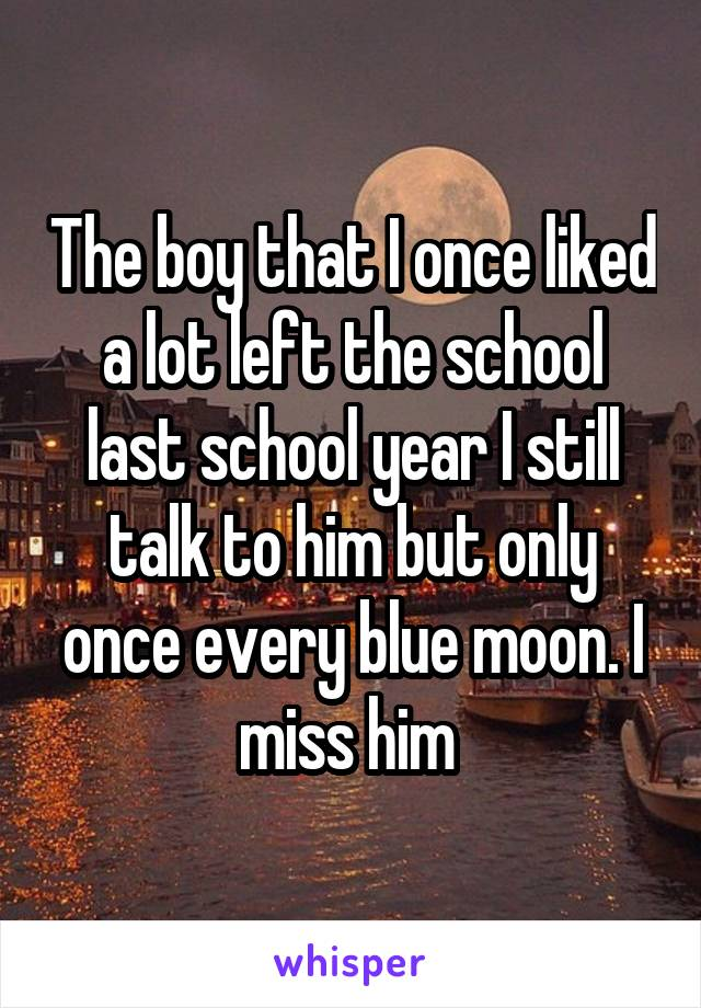 The boy that I once liked a lot left the school last school year I still talk to him but only once every blue moon. I miss him