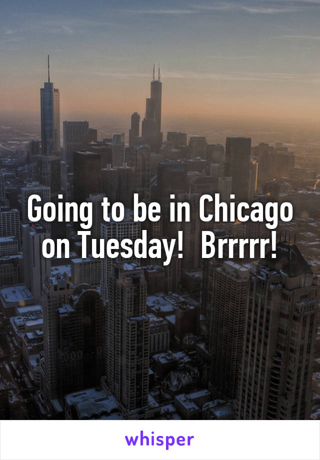Going to be in Chicago on Tuesday!  Brrrrr!