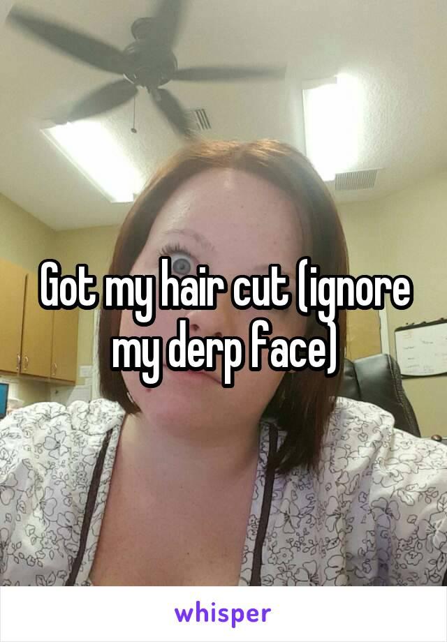 Got my hair cut (ignore my derp face)