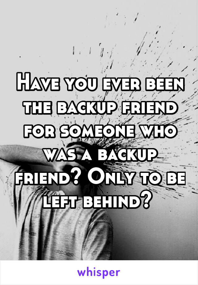 Have you ever been the backup friend for someone who was a backup friend? Only to be left behind?