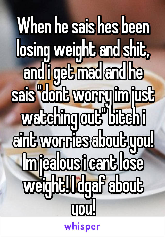 "When he sais hes been losing weight and shit, and i get mad and he sais ""dont worry im just watching out"" bitch i aint worries about you! Im jealous i cant lose weight! I dgaf about you!"
