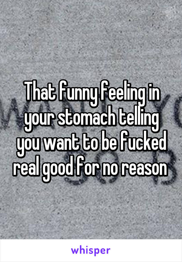 That funny feeling in your stomach telling you want to be fucked real good for no reason