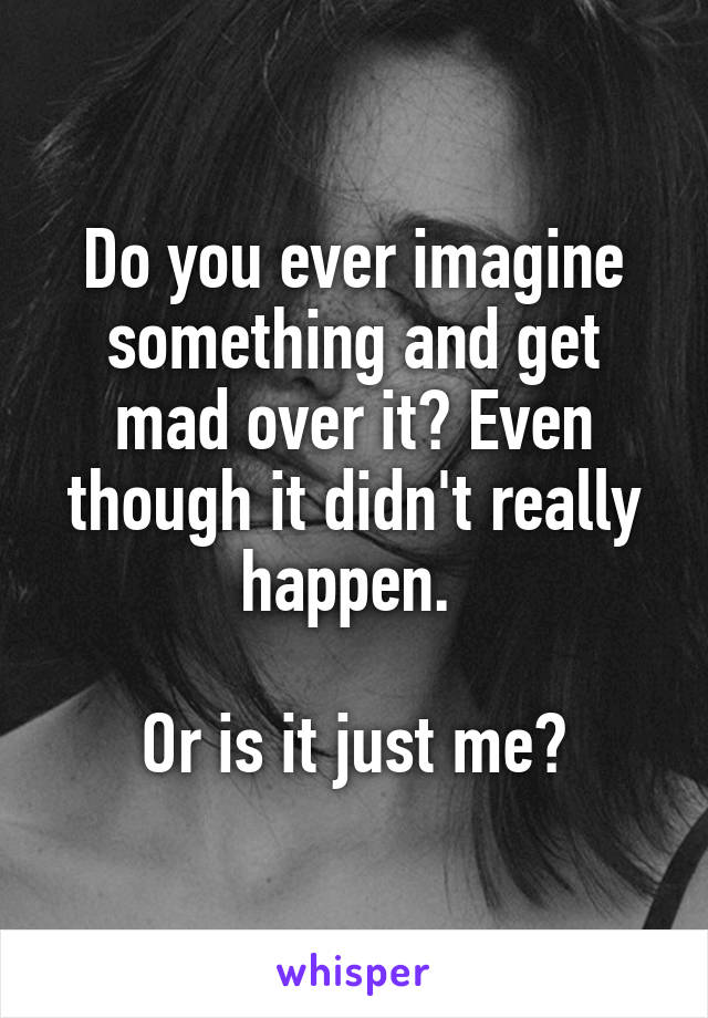 Do you ever imagine something and get mad over it? Even though it didn't really happen.   Or is it just me?