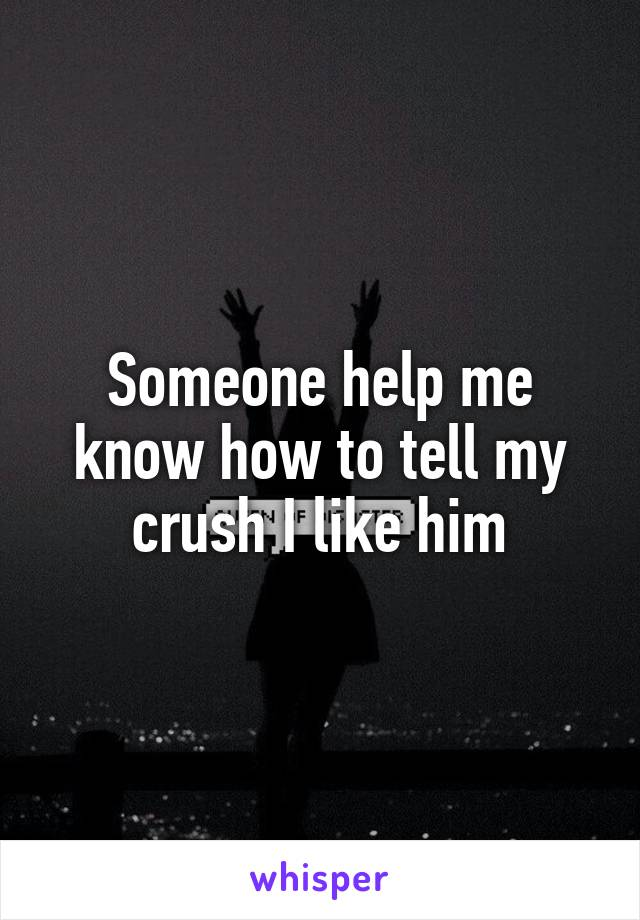 Someone help me know how to tell my crush I like him