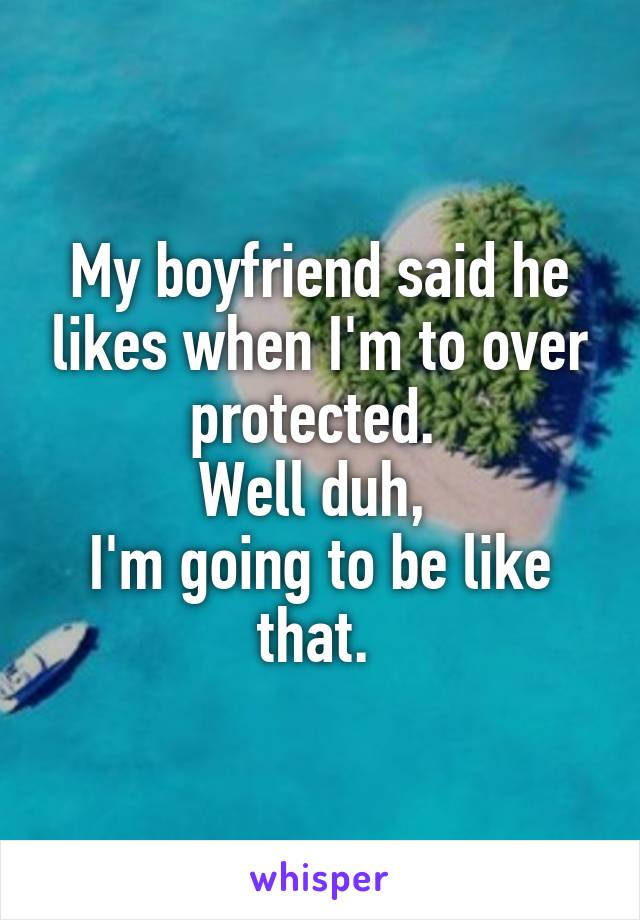 My boyfriend said he likes when I'm to over protected.  Well duh,  I'm going to be like that.