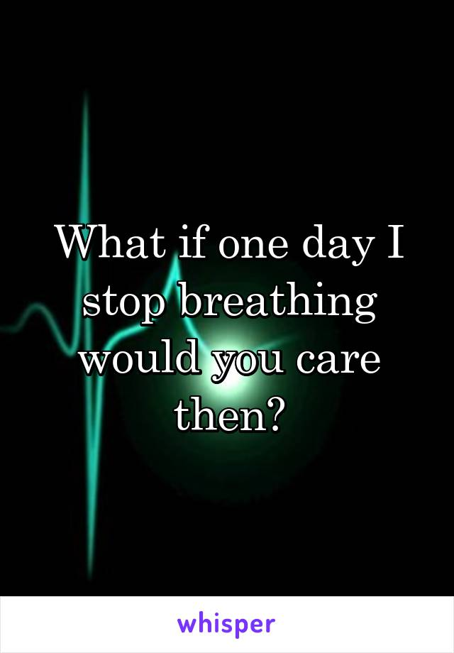 What if one day I stop breathing would you care then?