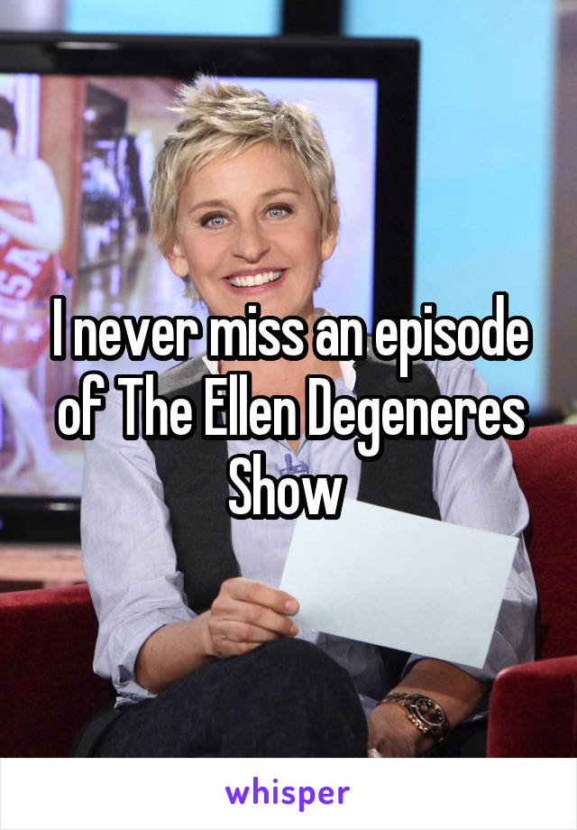 I never miss an episode of The Ellen Degeneres Show
