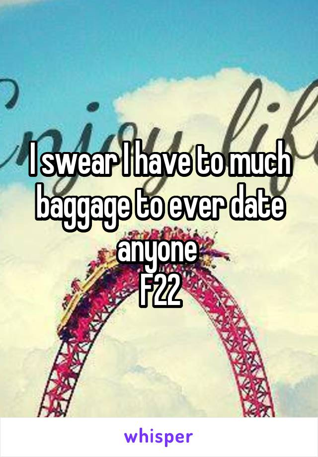 I swear I have to much baggage to ever date anyone  F22